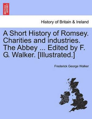 A Short History of Romsey. Charities and Industries. the Abbey ... Edited by F. G. Walker. [Illustrated.]