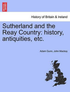 Sutherland and the Reay Country: History, Antiquities, Etc.