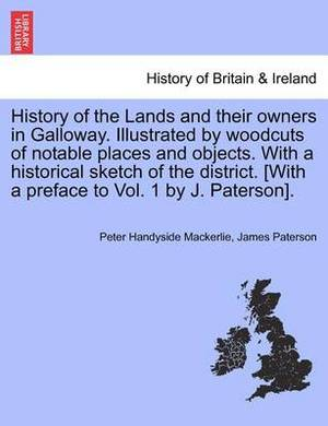 History of the Lands and Their Owners in Galloway. Illustrated by Woodcuts of Notable Places and Objects. with a Historical Sketch of the District. [With a Preface to Vol. 1 by J. Paterson].