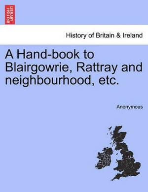 A Hand-Book to Blairgowrie, Rattray and Neighbourhood, Etc.