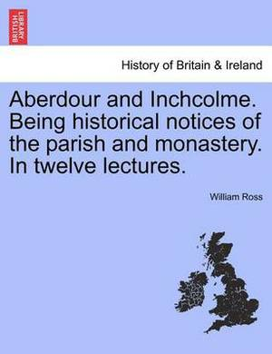Aberdour and Inchcolme. Being Historical Notices of the Parish and Monastery. in Twelve Lectures.