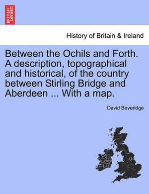 Between the Ochils and Forth. a Description, Topographical and Historical, of the Country Between Stirling Bridge and Aberdeen ... with a Map.