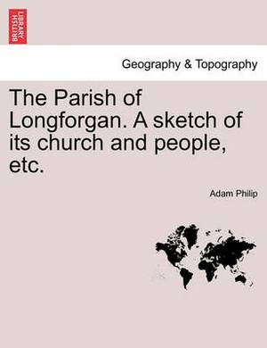 The Parish of Longforgan. a Sketch of Its Church and People, Etc.