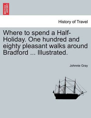Where to Spend a Half-Holiday. One Hundred and Eighty Pleasant Walks Around Bradford ... Illustrated.
