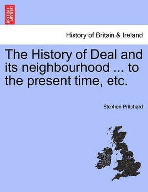 The History of Deal and Its Neighbourhood ... to the Present Time, Etc.