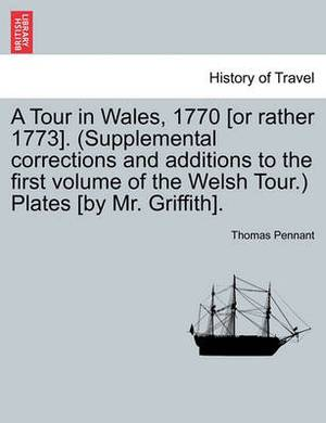 A Tour in Wales, 1770 [Or Rather 1773]. (Supplemental Corrections and Additions to the First Volume of the Welsh Tour.) Plates [By Mr. Griffith].