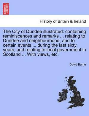 The City of Dundee Illustrated: Containing Reminiscences and Remarks ... Relating to Dundee and Neighbourhood, and to Certain Events ... During the Last Sixty Years, and Relating to Local Government in Scotland ... with Views, Etc.