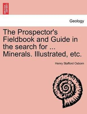 The Prospector's Fieldbook and Guide in the Search for ... Minerals. Illustrated, Etc.