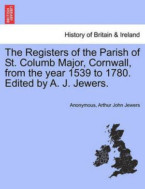 The Registers of the Parish of St. Columb Major, Cornwall, from the Year 1539 to 1780. Edited by A. J. Jewers.