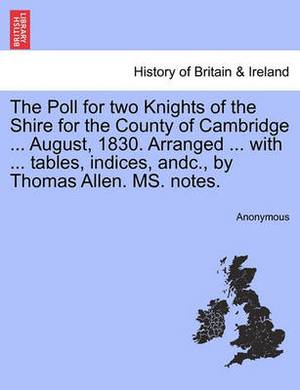 The Poll for Two Knights of the Shire for the County of Cambridge ... August, 1830. Arranged ... with ... Tables, Indices, Andc., by Thomas Allen. Ms. Notes.