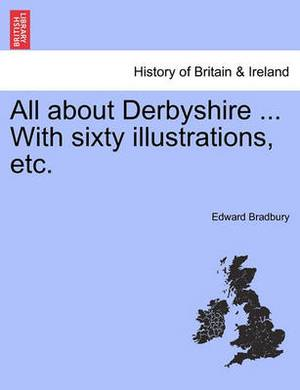 All about Derbyshire ... with Sixty Illustrations, Etc.