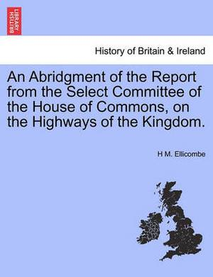 An Abridgment of the Report from the Select Committee of the House of Commons, on the Highways of the Kingdom.
