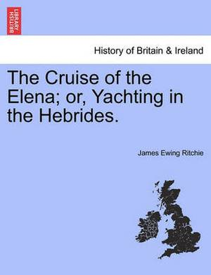 The Cruise of the Elena; Or, Yachting in the Hebrides.