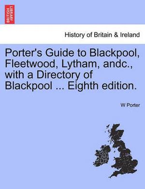 Porter's Guide to Blackpool, Fleetwood, Lytham, Andc., with a Directory of Blackpool ... Eighth Edition.