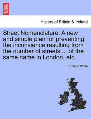 Street Nomenclature. a New and Simple Plan for Preventing the Inconvience Resulting from the Number of Streets ... of the Same Name in London, Etc.