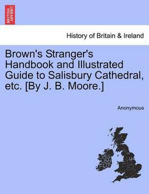 Brown's Stranger's Handbook and Illustrated Guide to Salisbury Cathedral, Etc. [By J. B. Moore.]