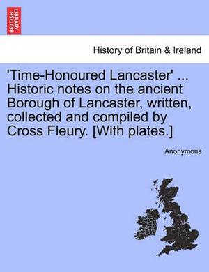 'Time-Honoured Lancaster' ... Historic Notes on the Ancient Borough of Lancaster, Written, Collected and Compiled by Cross Fleury. [With Plates.]