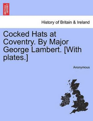Cocked Hats at Coventry. by Major George Lambert. [With Plates.]