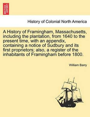 A History of Framingham, Massachusetts, Including the Plantation, from 1640 to the Present Time, with an Appendix, Containing a Notice of Sudbury and Its First Proprietors; Also, a Register of the Inhabitants of Framingham Before 1800.