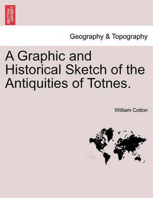 A Graphic and Historical Sketch of the Antiquities of Totnes.