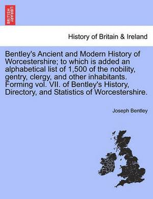 Bentley's Ancient and Modern History of Worcestershire; To Which Is Added an Alphabetical List of 1,500 of the Nobility, Gentry, Clergy, and Other Inhabitants. Forming Vol. VII. of Bentley's History, Directory, and Statistics of Worcestershire.