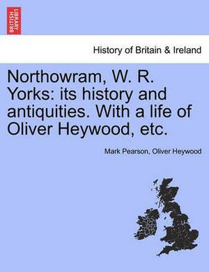 Northowram, W. R. Yorks: Its History and Antiquities. with a Life of Oliver Heywood, Etc.