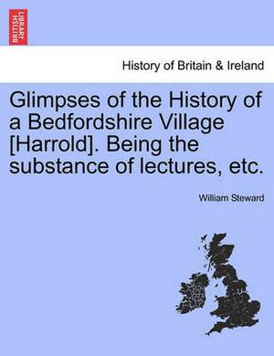 Glimpses of the History of a Bedfordshire Village [Harrold]. Being the Substance of Lectures, Etc.