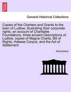 Copies of the Charters and Grants to the Town of Ludlow; Illustrating Their Corporate Rights, an Account of Charitable Foundations, Three Ancient Descriptions of Ludlow, Copies of Magna Charta, Bill of Rights, Habeas Corpus, and the Act of Settlement
