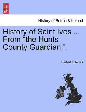 History of Saint Ives ... from the Hunts County Guardian..