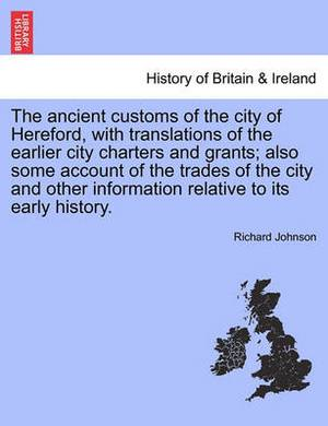 The Ancient Customs of the City of Hereford, with Translations of the Earlier City Charters and Grants; Also Some Account of the Trades of the City and Other Information Relative to Its Early History.