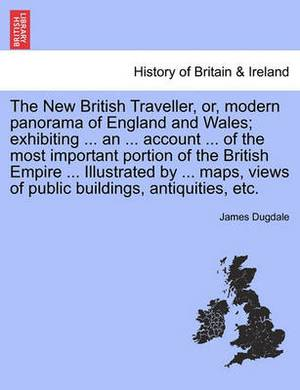 The New British Traveller, Or, Modern Panorama of England and Wales; Exhibiting ... an ... Account ... of the Most Important Portion of the British Empire ... Illustrated by ... Maps, Views of Public Buildings, Antiquities, Etc.