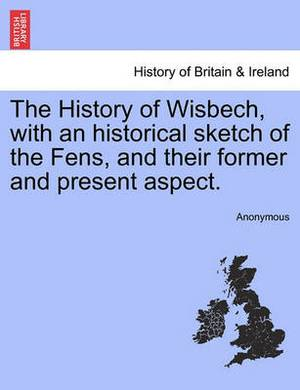 The History of Wisbech, with an Historical Sketch of the Fens, and Their Former and Present Aspect.