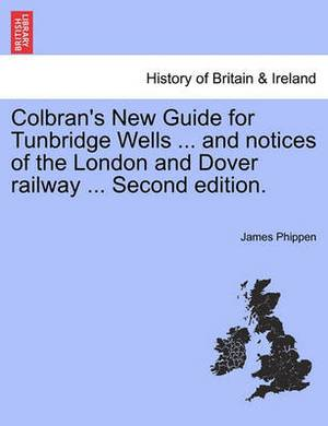 Colbran's New Guide for Tunbridge Wells ... and Notices of the London and Dover Railway ... Second Edition.