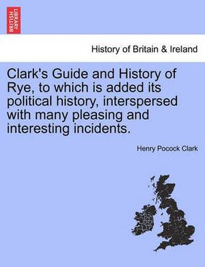 Clark's Guide and History of Rye, to Which Is Added Its Political History, Interspersed with Many Pleasing and Interesting Incidents.