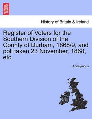 Register of Voters for the Southern Division of the County of Durham, 1868/9, and Poll Taken 23 November, 1868, Etc.