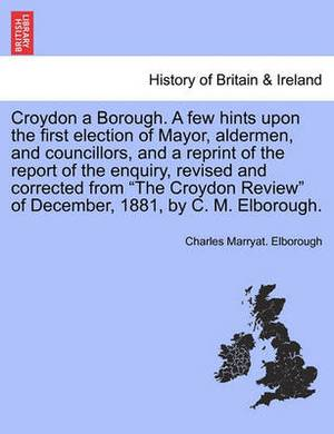 Croydon a Borough. a Few Hints Upon the First Election of Mayor, Aldermen, and Councillors, and a Reprint of the Report of the Enquiry, Revised and Corrected from the Croydon Review of December, 1881, by C. M. Elborough.