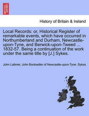 Local Records: Or, Historical Register of Remarkable Events, Which Have Occurred in Northumberland and Durham, Newcastle-Upon-Tyne, and Berwick-Upon-Tweed ... 1832-57. Being a Continuation of the Work Under the Same Title by [J.] Sykes.