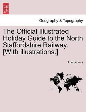 The Official Illustrated Holiday Guide to the North Staffordshire Railway. [With Illustrations.]