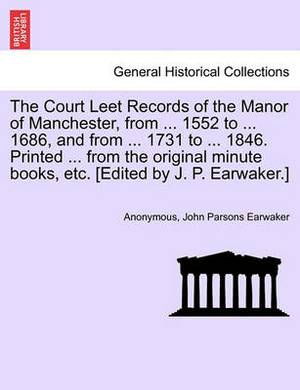 The Court Leet Records of the Manor of Manchester, from ... 1552 to ... 1686, and from ... 1731 to ... 1846. Printed ... from the Original Minute Books, Etc. [Edited by J. P. Earwaker.]