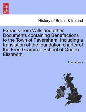 Extracts from Wills and Other Documents Containing Benefactions to the Town of Faversham. Including a Translation of the Foundation Charter of the Free Grammar School of Queen Elizabeth.