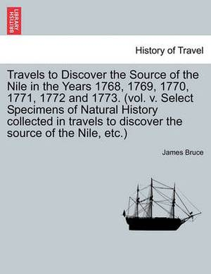 Travels to Discover the Source of the Nile in the Years 1768, 1769, 1770, 1771, 1772 and 1773. (Vol. V. Select Specimens of Natural History Collected in Travels to Discover the Source of the Nile, Etc.)