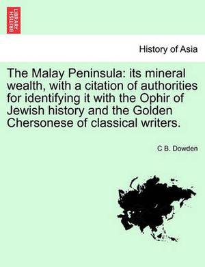 The Malay Peninsula: Its Mineral Wealth, with a Citation of Authorities for Identifying It with the Ophir of Jewish History and the Golden Chersonese of Classical Writers.