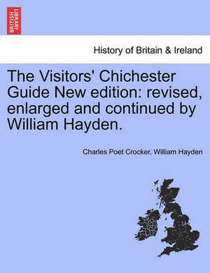 The Visitors' Chichester Guide New Edition: Revised, Enlarged and Continued by William Hayden.