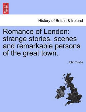 Romance of London: Strange Stories, Scenes and Remarkable Persons of the Great Town.