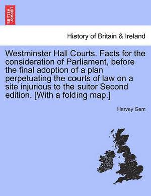 Westminster Hall Courts. Facts for the Consideration of Parliament, Before the Final Adoption of a Plan Perpetuating the Courts of Law on a Site Injurious to the Suitor Second Edition. [With a Folding Map.]
