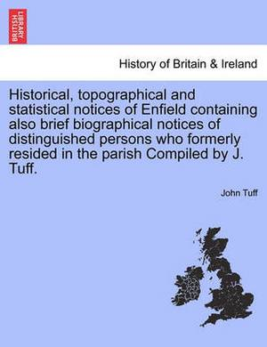 Historical, Topographical and Statistical Notices of Enfield Containing Also Brief Biographical Notices of Distinguished Persons Who Formerly Resided in the Parish Compiled by J. Tuff.