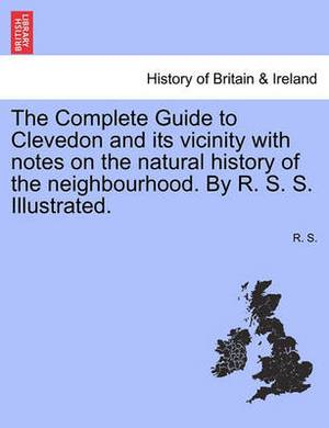 The Complete Guide to Clevedon and Its Vicinity with Notes on the Natural History of the Neighbourhood. by R. S. S. Illustrated.