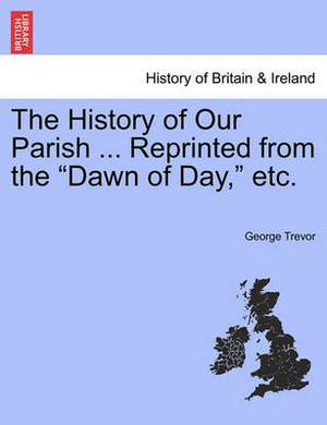 The History of Our Parish ... Reprinted from the  Dawn of Day,  Etc.