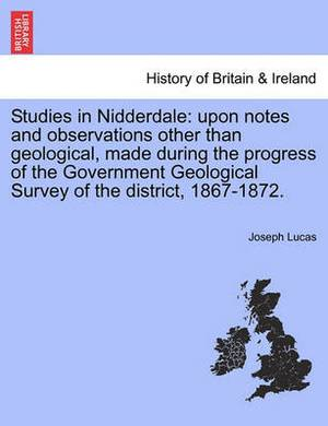 Studies in Nidderdale: Upon Notes and Observations Other Than Geological, Made During the Progress of the Government Geological Survey of the District, 1867-1872.