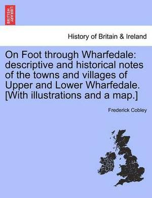 On Foot Through Wharfedale: Descriptive and Historical Notes of the Towns and Villages of Upper and Lower Wharfedale. [With Illustrations and a Map.]